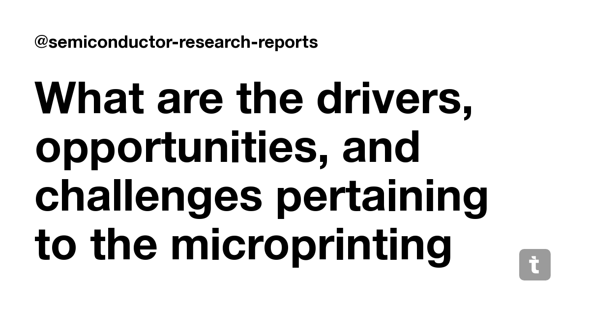 What are the drivers, opportunities, and challenges pertaining to the microprinting market